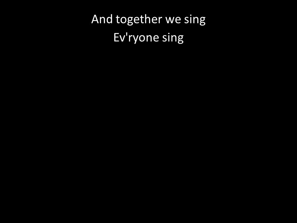 And together we sing Ev ryone sing