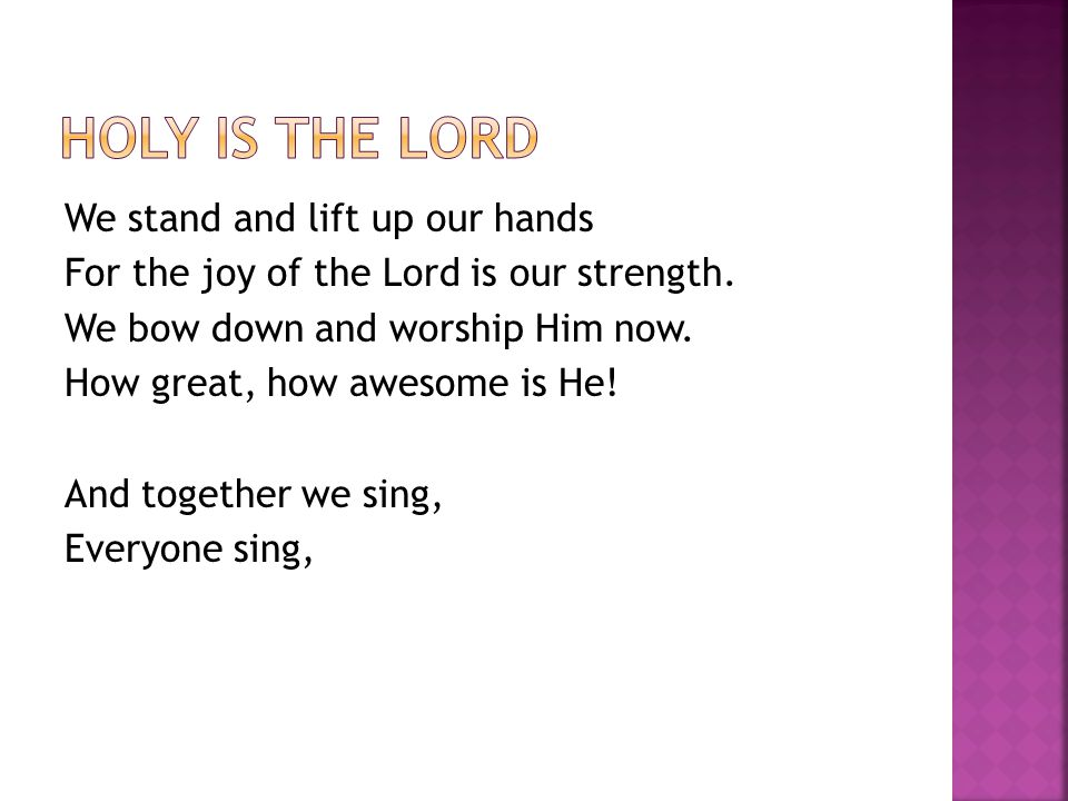 We stand and lift up our hands For the joy of the Lord is our strength.