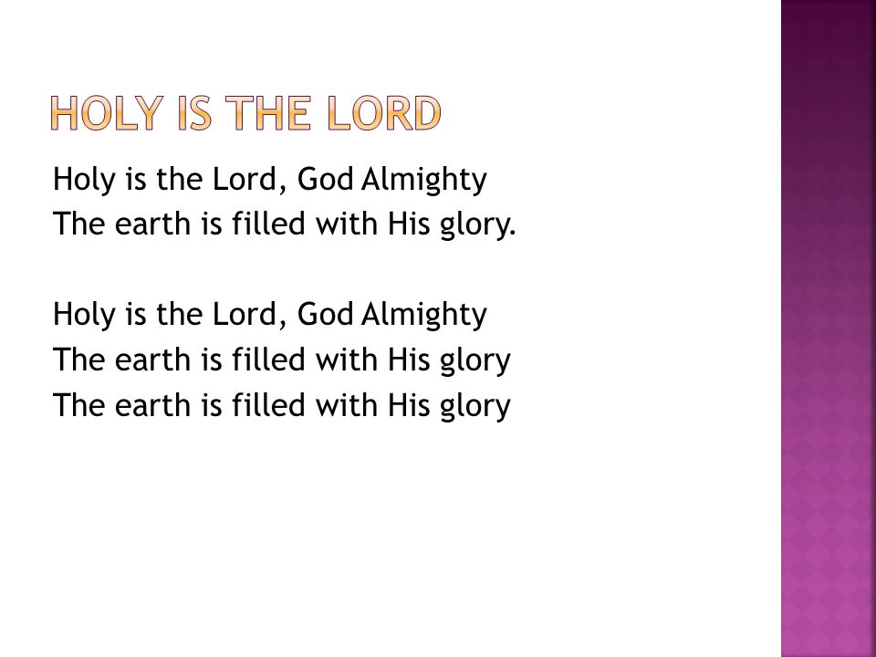 Holy is the Lord, God Almighty The earth is filled with His glory.
