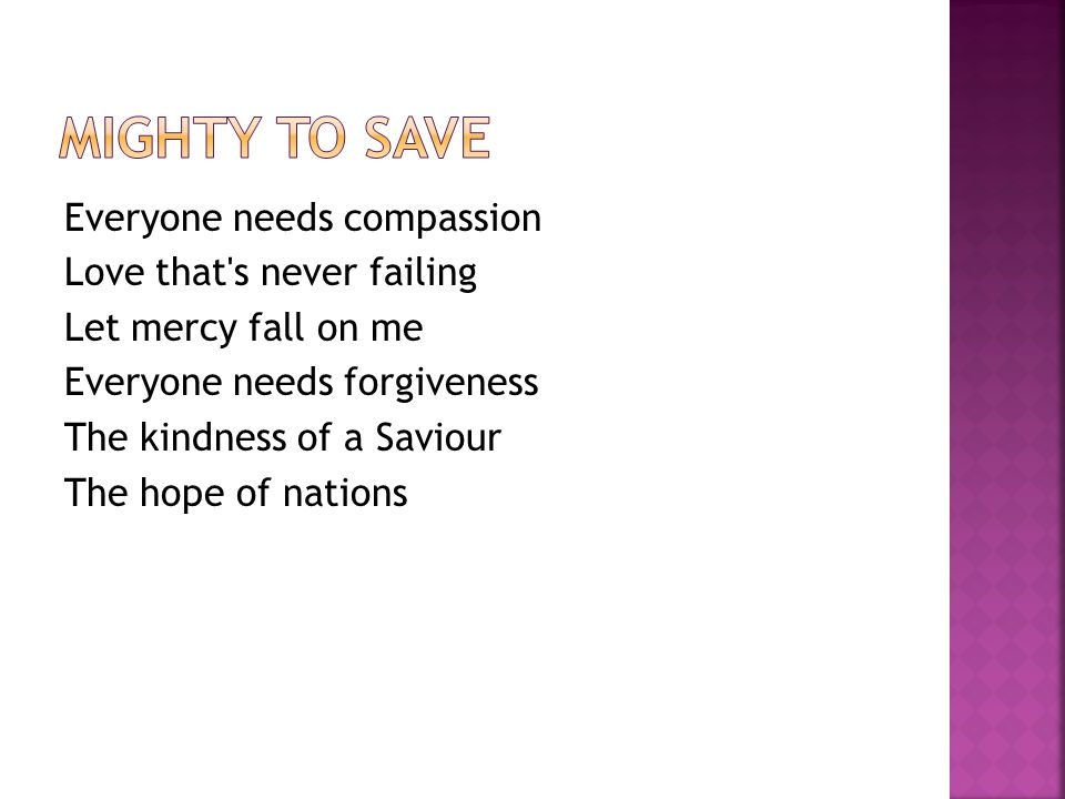 Everyone needs compassion Love that s never failing Let mercy fall on me Everyone needs forgiveness The kindness of a Saviour The hope of nations