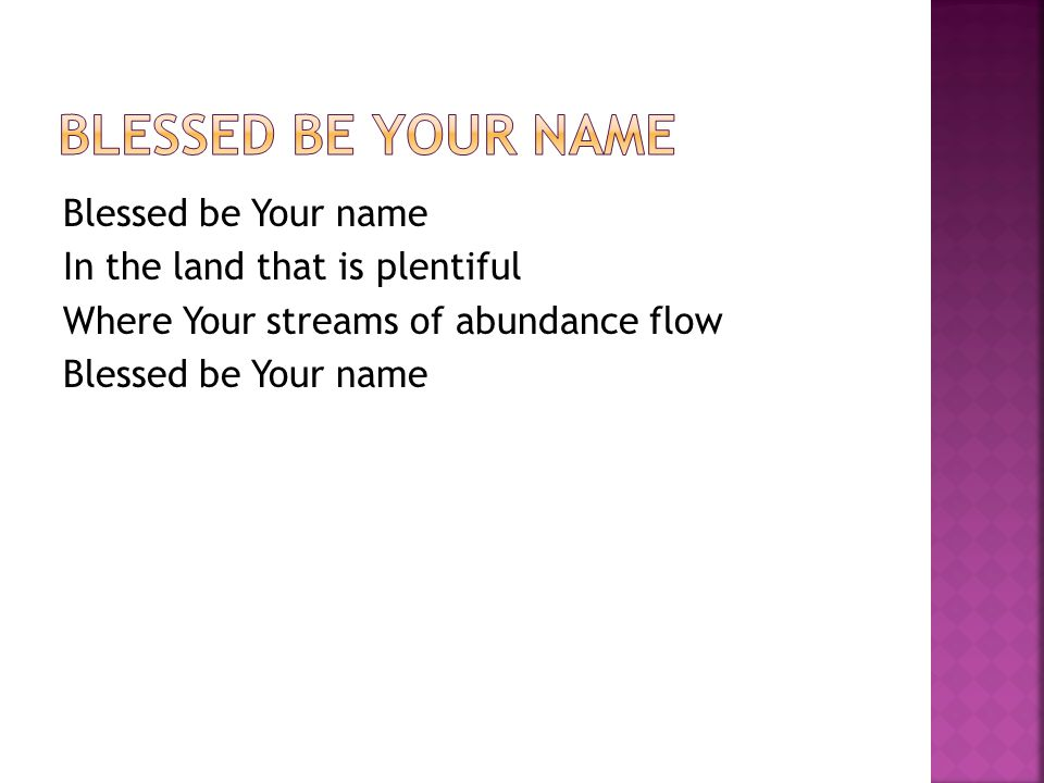 Blessed be Your name In the land that is plentiful Where Your streams of abundance flow Blessed be Your name