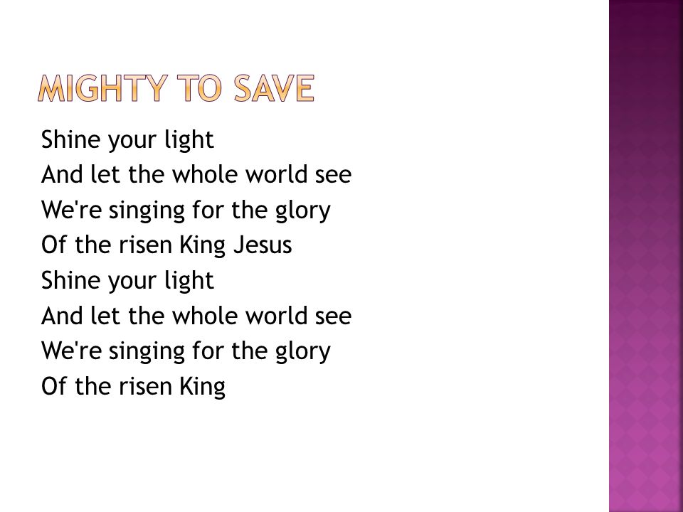 Shine your light And let the whole world see We re singing for the glory Of the risen King Jesus Shine your light And let the whole world see We re singing for the glory Of the risen King