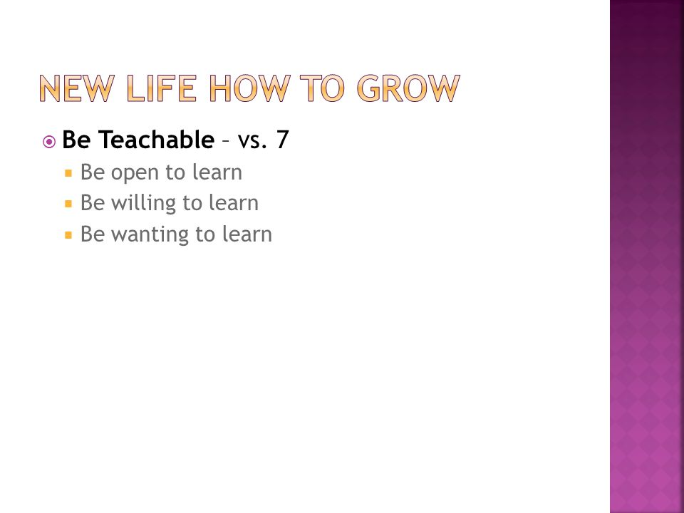  Be Teachable – vs. 7  Be open to learn  Be willing to learn  Be wanting to learn