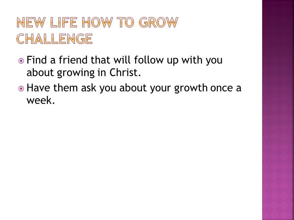  Find a friend that will follow up with you about growing in Christ.