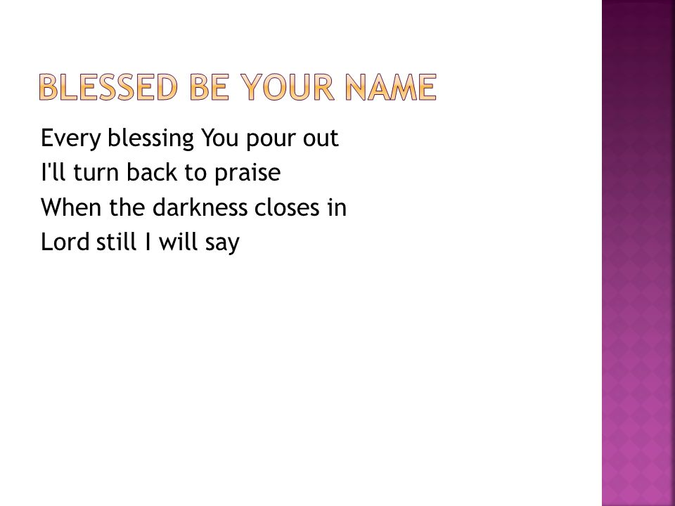 Every blessing You pour out I ll turn back to praise When the darkness closes in Lord still I will say