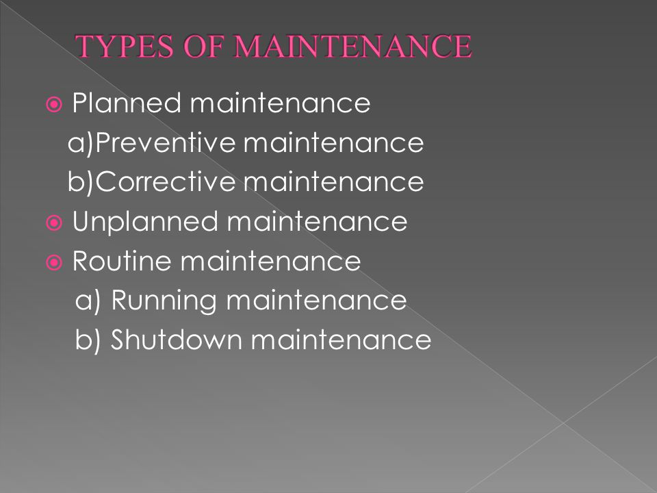 Planned maintenance a)Preventive maintenance b)Corrective maintenance  Unplanned maintenance  Routine maintenance a) Running maintenance b) Shutdown maintenance
