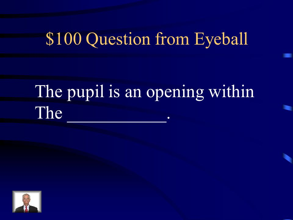 Jeopardy Eyeball Ear Smell & Taste Vision &Eye Accessories Disorders Q $100 Q $200 Q $300 Q $400 Q $500 Q $100 Q $200 Q $300 Q $400 Q $500 Final Jeopardy
