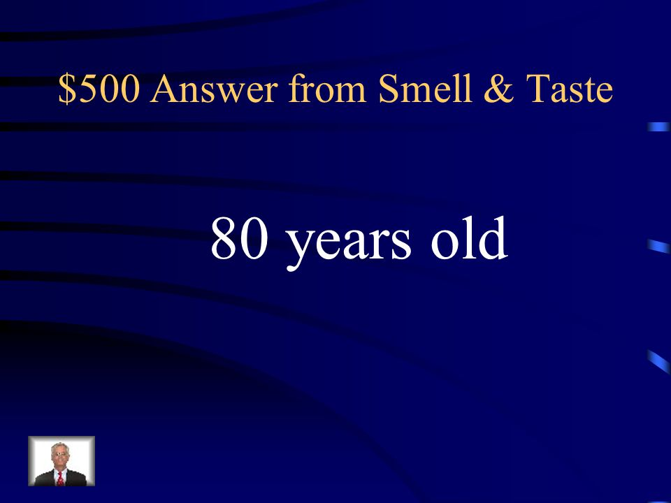 $500 Question from Smell & Taste At what age do most people lose their sense of Smell and Taste completely