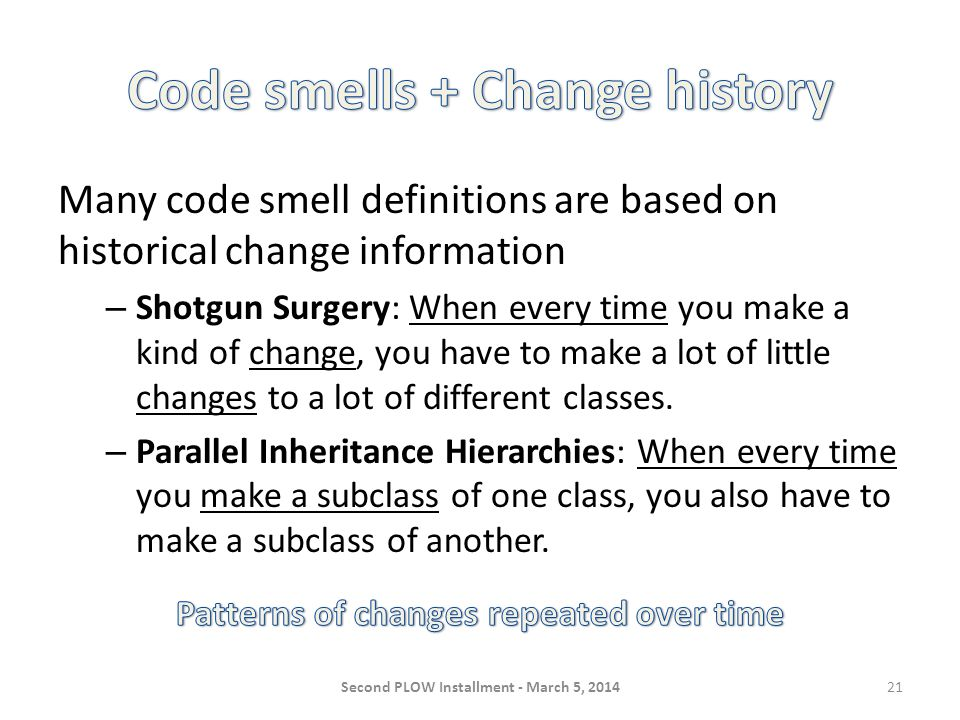 Many code smell definitions are based on historical change information – Shotgun Surgery: When every time you make a kind of change, you have to make a lot of little changes to a lot of different classes.