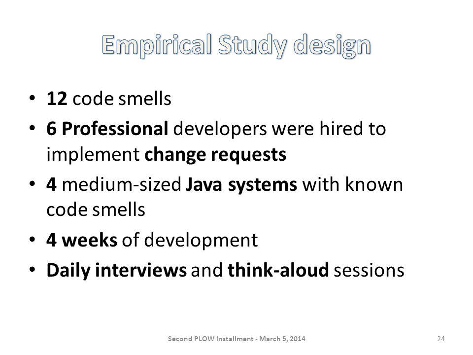 12 code smells 6 Professional developers were hired to implement change requests 4 medium-sized Java systems with known code smells 4 weeks of development Daily interviews and think-aloud sessions Second PLOW Installment - March 5, 201424