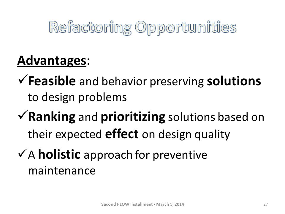 Advantages: Feasible and behavior preserving solutions to design problems Ranking and prioritizing solutions based on their expected effect on design quality A holistic approach for preventive maintenance Second PLOW Installment - March 5, 201427