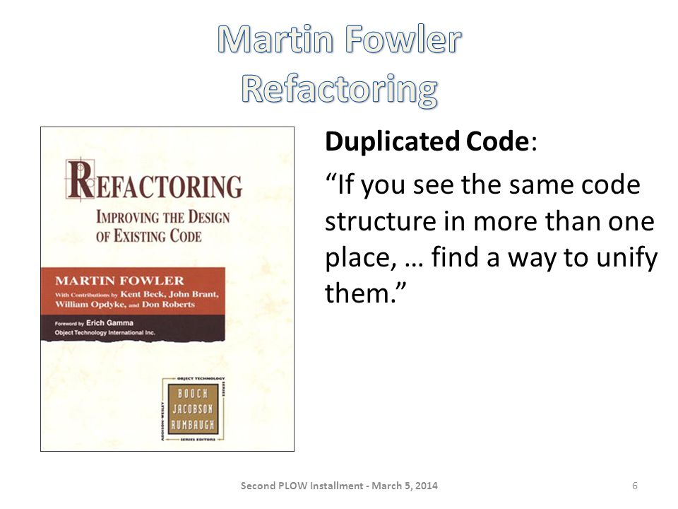 Duplicated Code: If you see the same code structure in more than one place, … find a way to unify them. Second PLOW Installment - March 5, 20146