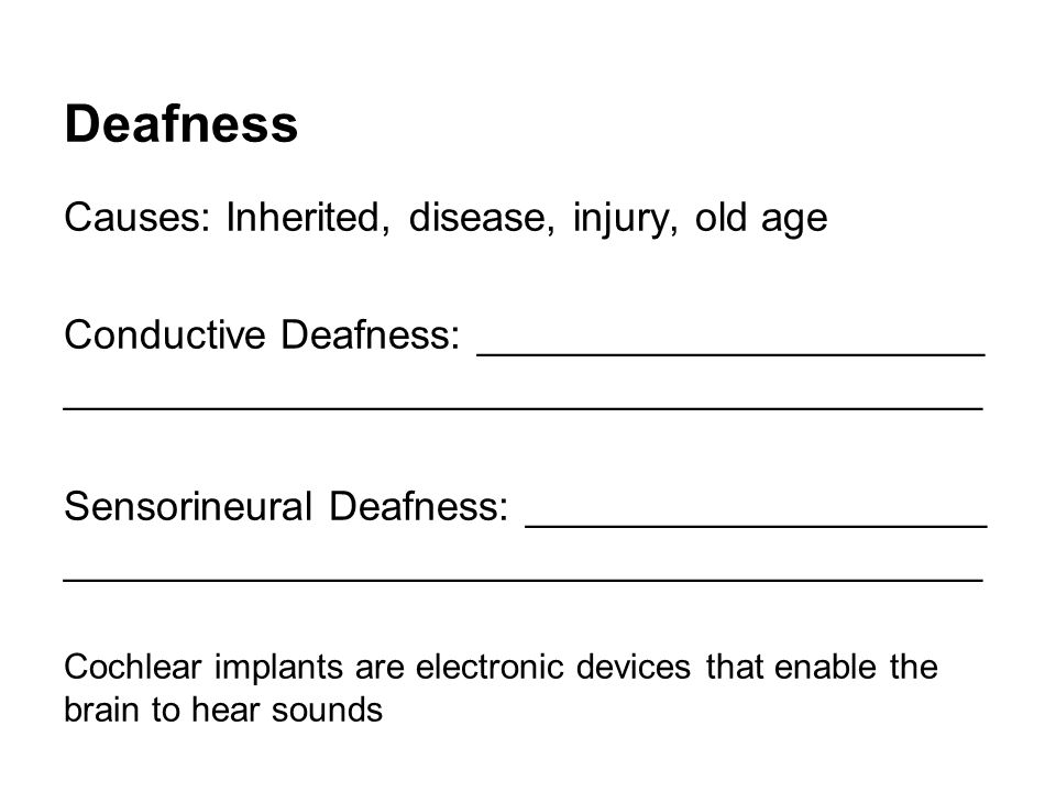 Deafness Causes: Inherited, disease, injury, old age Conductive Deafness: ______________________ ________________________________________ Sensorineural Deafness: ____________________ ________________________________________ Cochlear implants are electronic devices that enable the brain to hear sounds