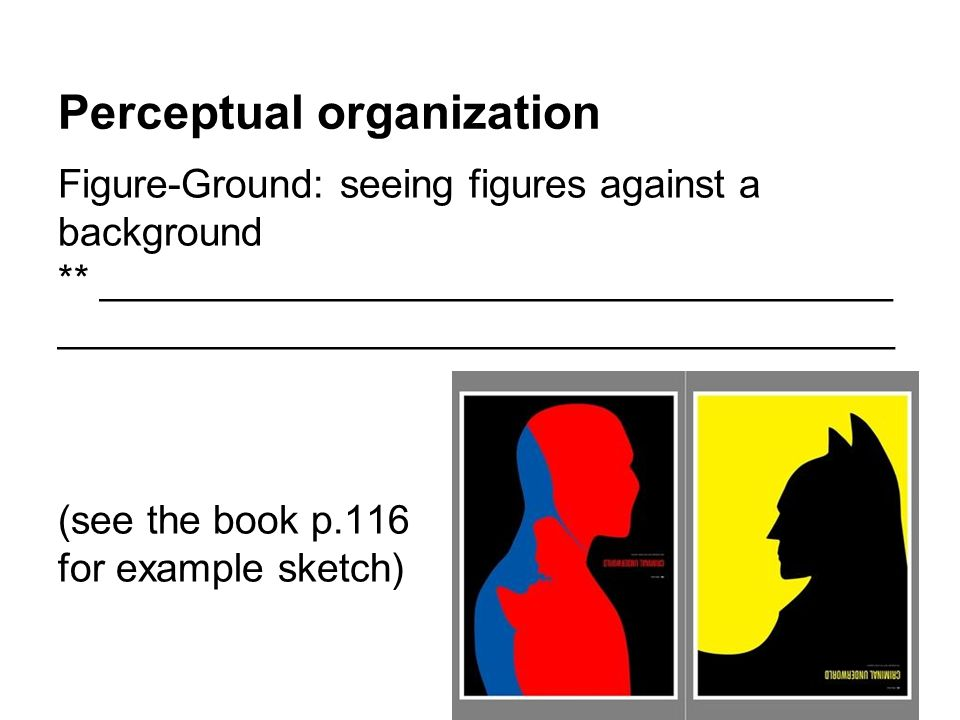 Perceptual organization Figure-Ground: seeing figures against a background ** ____________________________________ ______________________________________ (see the book p.116 for example sketch)
