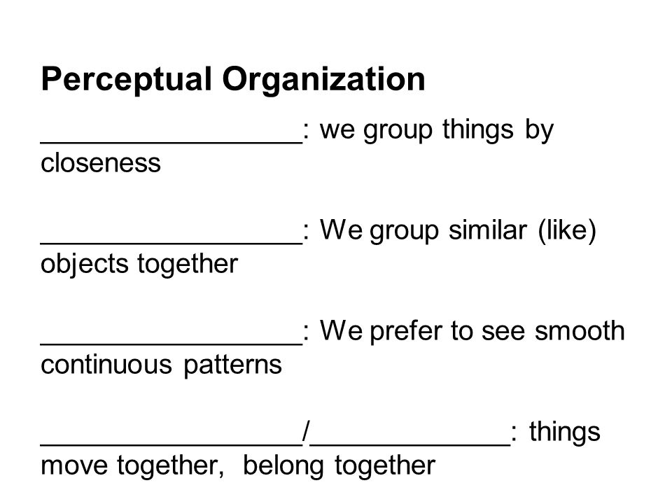 Perceptual Organization _________________: we group things by closeness _________________: We group similar (like) objects together _________________: We prefer to see smooth continuous patterns _________________/_____________: things move together, belong together