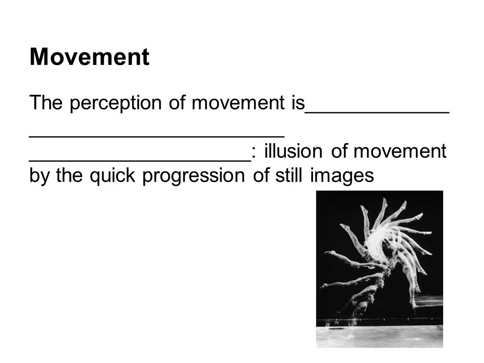 Movement The perception of movement is_____________ _______________________ ____________________: illusion of movement by the quick progression of still images