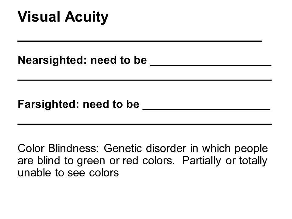 Visual Acuity ______________________________ Nearsighted: need to be ___________________ ________________________________________ Farsighted: need to be ____________________ ________________________________________ Color Blindness: Genetic disorder in which people are blind to green or red colors.