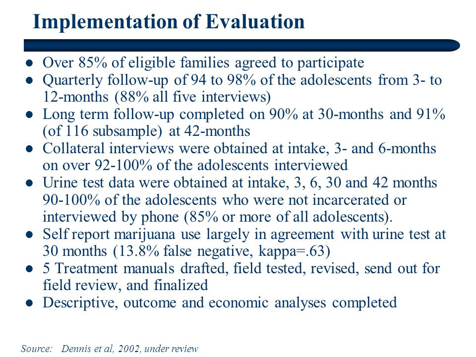 Implementation of Evaluation Over 85% of eligible families agreed to participate Quarterly follow-up of 94 to 98% of the adolescents from 3- to 12-months (88% all five interviews) Long term follow-up completed on 90% at 30-months and 91% (of 116 subsample) at 42-months Collateral interviews were obtained at intake, 3- and 6-months on over % of the adolescents interviewed Urine test data were obtained at intake, 3, 6, 30 and 42 months % of the adolescents who were not incarcerated or interviewed by phone (85% or more of all adolescents).