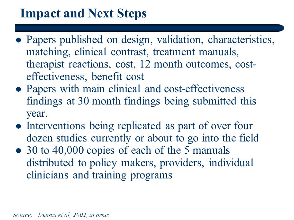 Impact and Next Steps Papers published on design, validation, characteristics, matching, clinical contrast, treatment manuals, therapist reactions, cost, 12 month outcomes, cost- effectiveness, benefit cost Papers with main clinical and cost-effectiveness findings at 30 month findings being submitted this year.