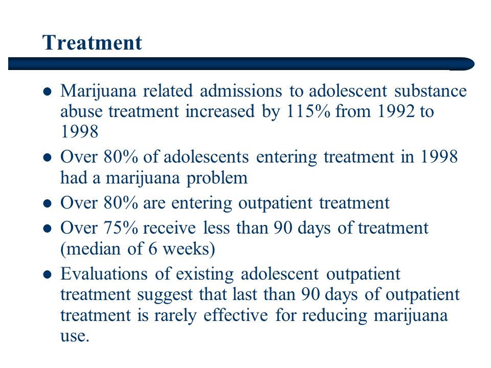 Treatment Marijuana related admissions to adolescent substance abuse treatment increased by 115% from 1992 to 1998 Over 80% of adolescents entering treatment in 1998 had a marijuana problem Over 80% are entering outpatient treatment Over 75% receive less than 90 days of treatment (median of 6 weeks) Evaluations of existing adolescent outpatient treatment suggest that last than 90 days of outpatient treatment is rarely effective for reducing marijuana use.