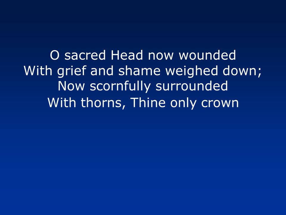 O sacred Head now wounded With grief and shame weighed down; Now scornfully surrounded With thorns, Thine only crown