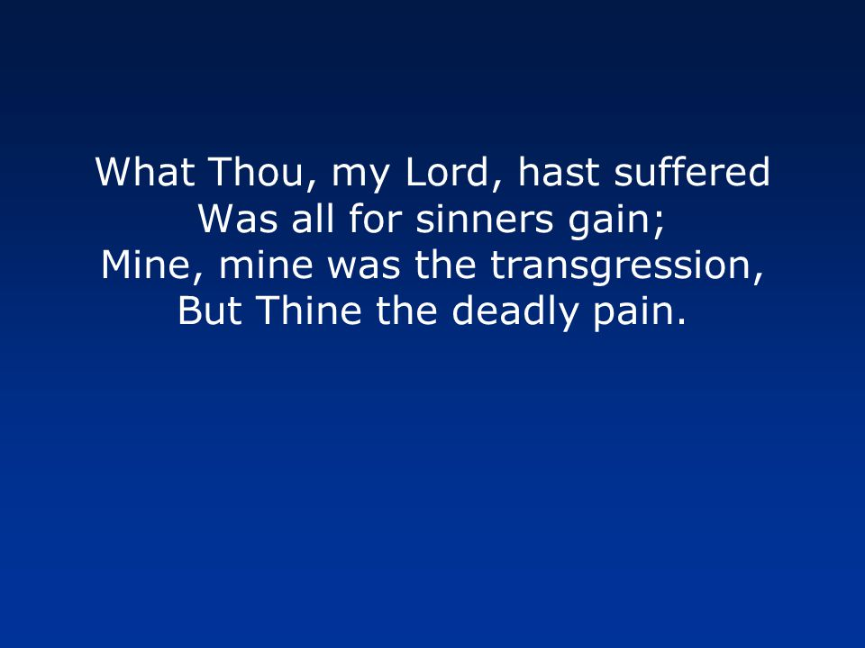 What Thou, my Lord, hast suffered Was all for sinners gain; Mine, mine was the transgression, But Thine the deadly pain.