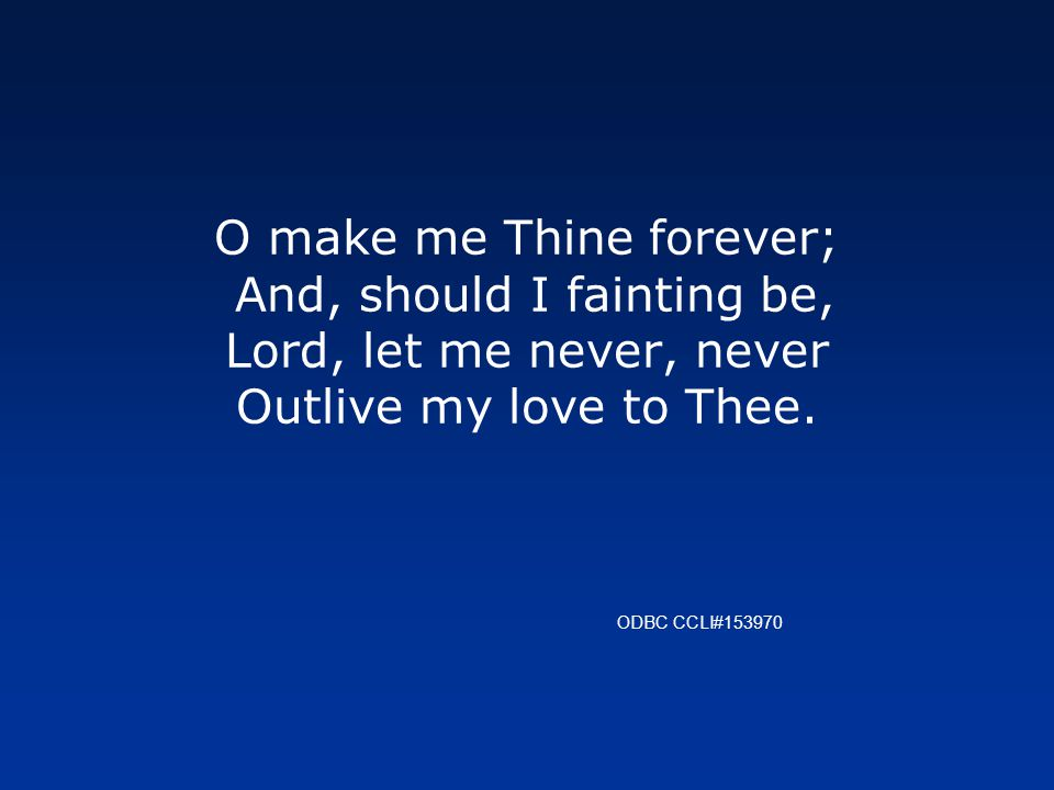 O make me Thine forever; And, should I fainting be, Lord, let me never, never Outlive my love to Thee.