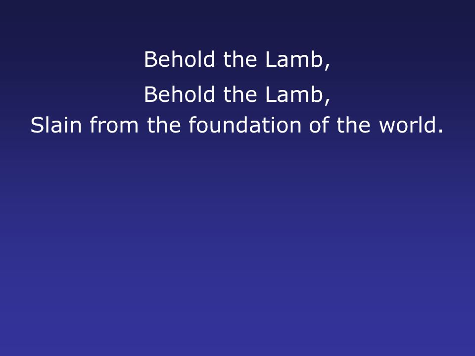 Behold the Lamb, Slain from the foundation of the world.