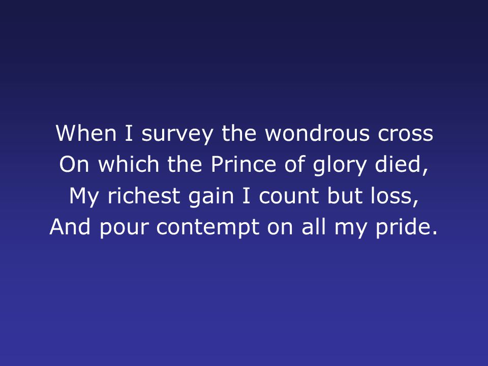 When I survey the wondrous cross On which the Prince of glory died, My richest gain I count but loss, And pour contempt on all my pride.