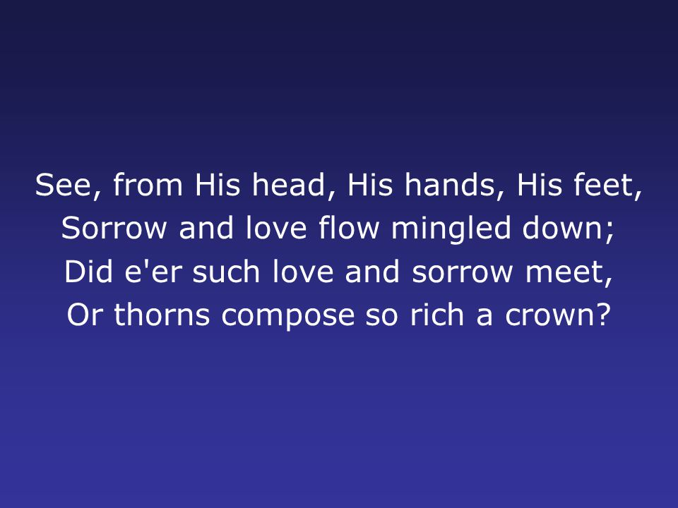 See, from His head, His hands, His feet, Sorrow and love flow mingled down; Did e er such love and sorrow meet, Or thorns compose so rich a crown