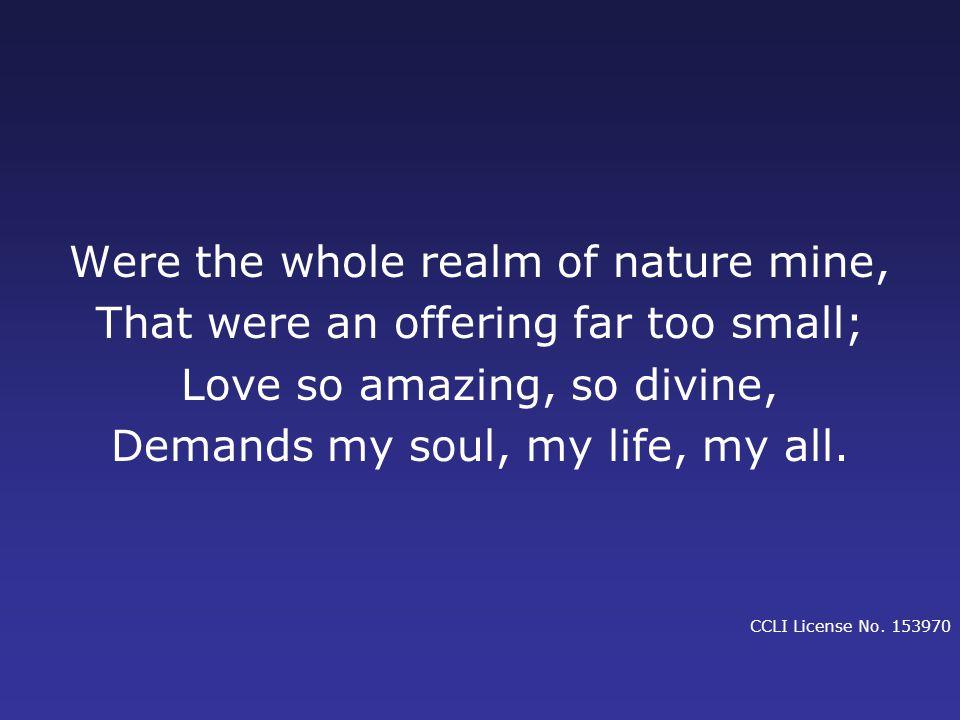 Were the whole realm of nature mine, That were an offering far too small; Love so amazing, so divine, Demands my soul, my life, my all.