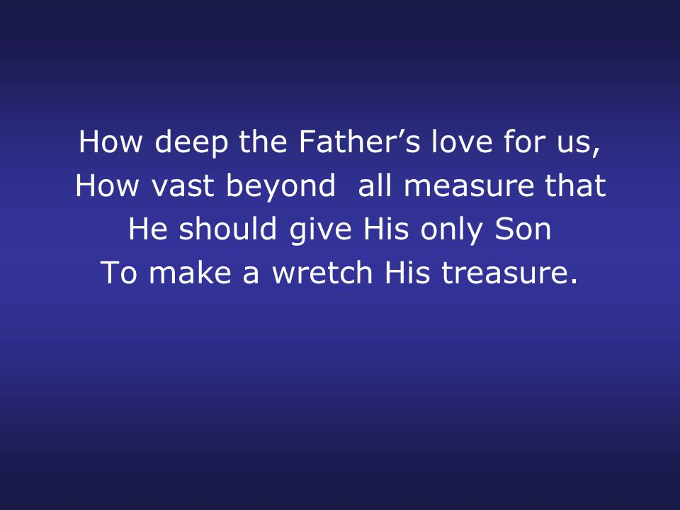 How deep the Father's love for us, How vast beyond all measure that He should give His only Son To make a wretch His treasure.