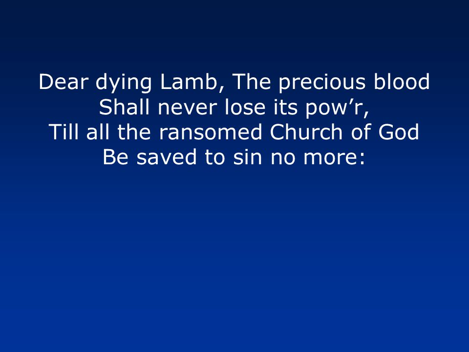 Dear dying Lamb, The precious blood Shall never lose its pow'r, Till all the ransomed Church of God Be saved to sin no more: