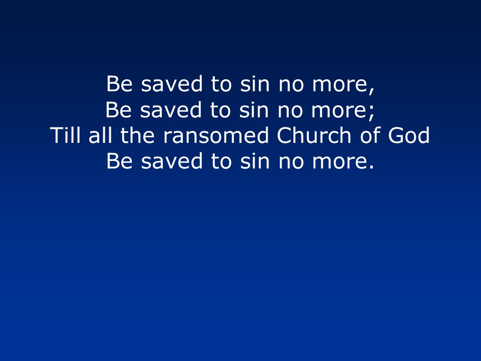 Be saved to sin no more, Be saved to sin no more; Till all the ransomed Church of God Be saved to sin no more.