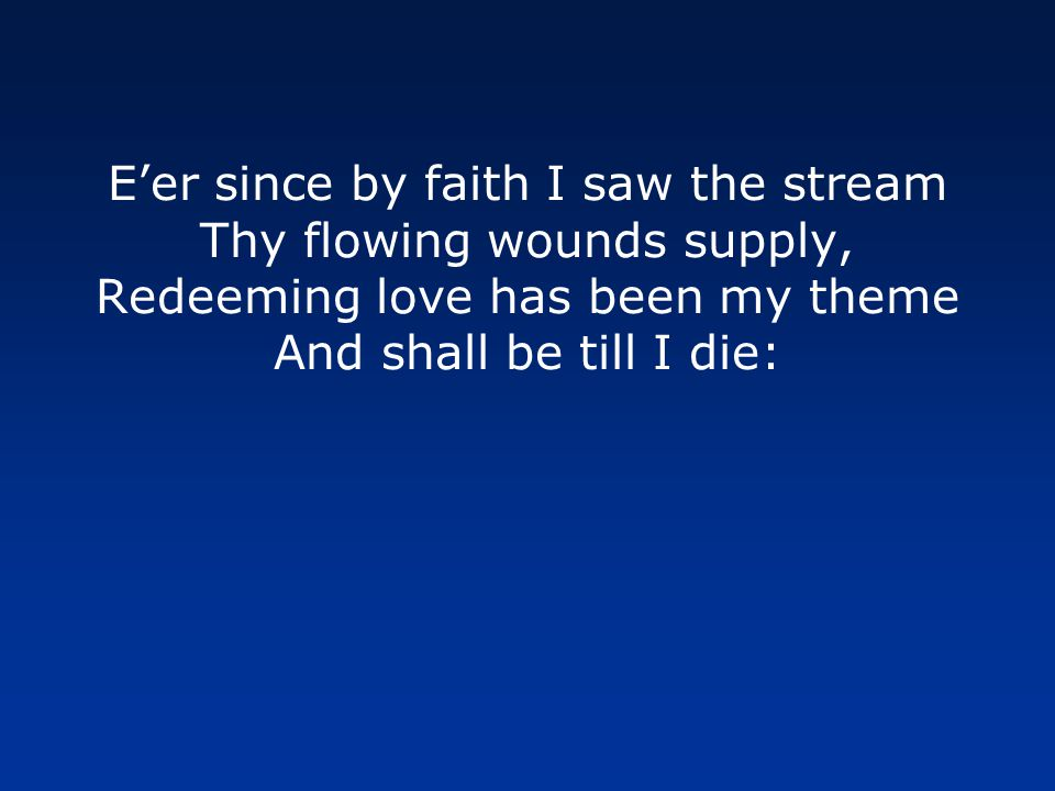 E'er since by faith I saw the stream Thy flowing wounds supply, Redeeming love has been my theme And shall be till I die: