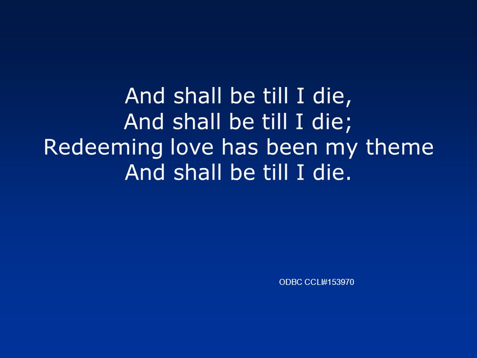And shall be till I die, And shall be till I die; Redeeming love has been my theme And shall be till I die.