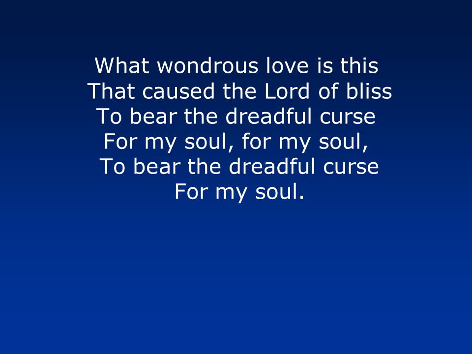 What wondrous love is this That caused the Lord of bliss To bear the dreadful curse For my soul, for my soul, To bear the dreadful curse For my soul.