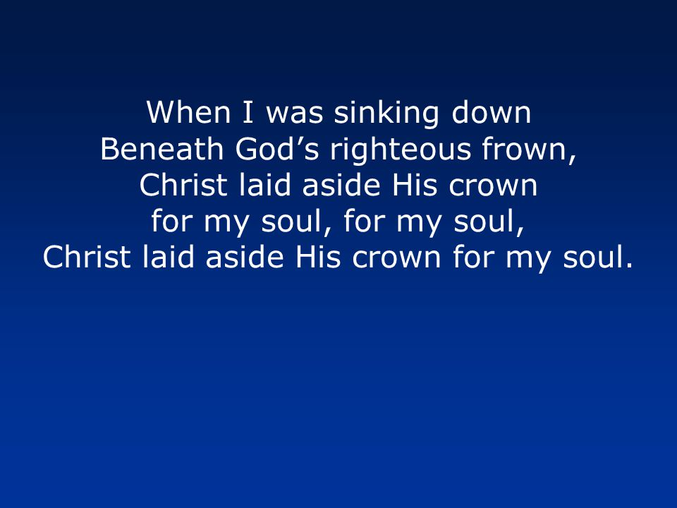 When I was sinking down Beneath God's righteous frown, Christ laid aside His crown for my soul, for my soul, Christ laid aside His crown for my soul.