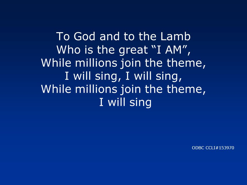 To God and to the Lamb Who is the great I AM , While millions join the theme, I will sing, I will sing, While millions join the theme, I will sing ODBC CCLI#153970