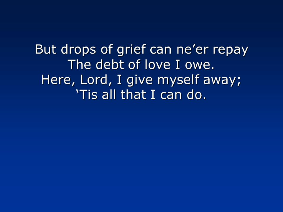 But drops of grief can ne'er repay The debt of love I owe.