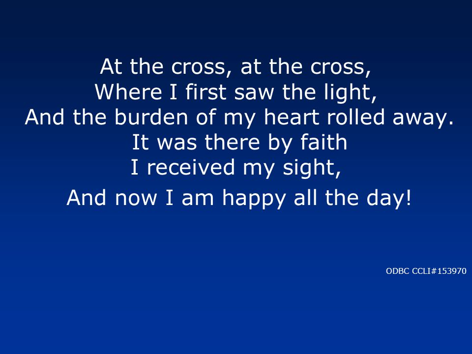At the cross, at the cross, Where I first saw the light, And the burden of my heart rolled away.