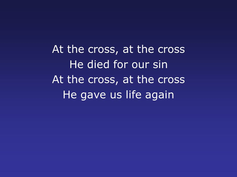 At the cross, at the cross He died for our sin At the cross, at the cross He gave us life again