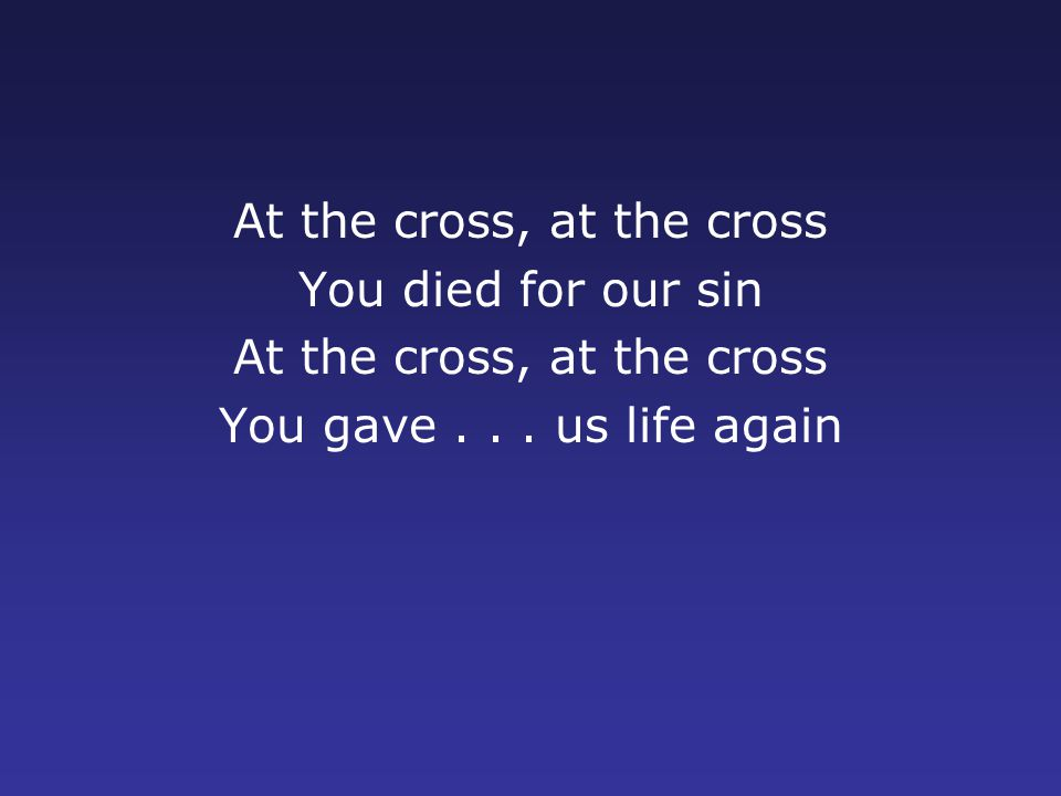 At the cross, at the cross You died for our sin At the cross, at the cross You gave...