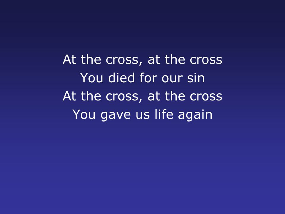 At the cross, at the cross You died for our sin At the cross, at the cross You gave us life again