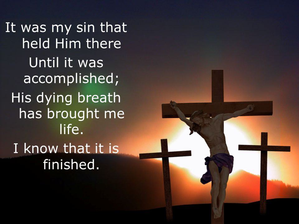 It was my sin that held Him there Until it was accomplished; His dying breath has brought me life.