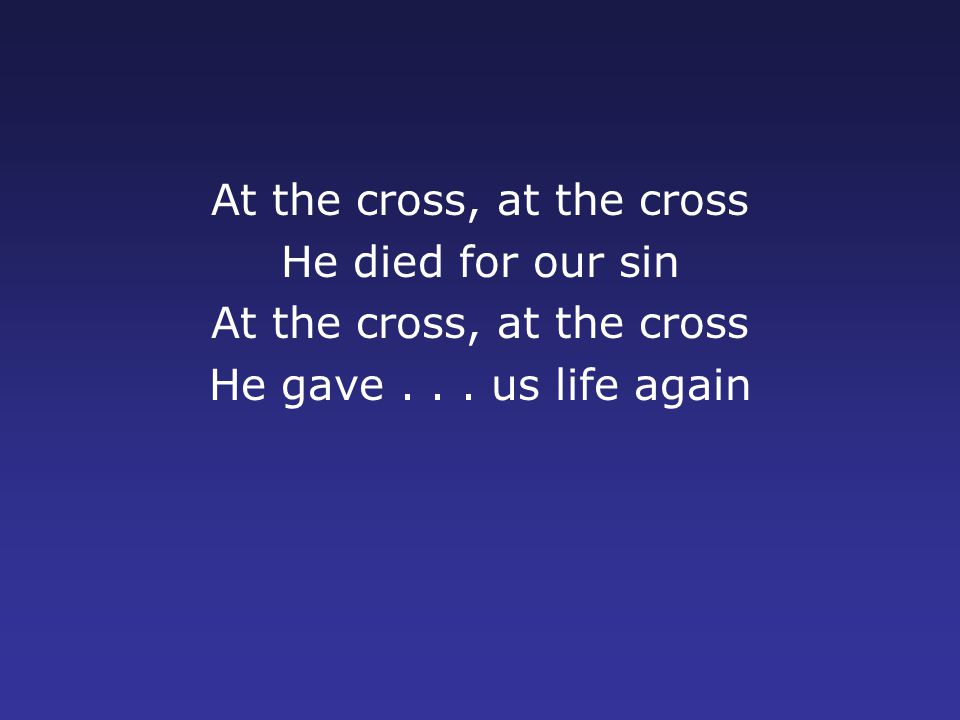 At the cross, at the cross He died for our sin At the cross, at the cross He gave... us life again