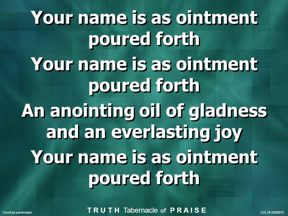 Your name is as ointment poured forth An anointing oil of gladness and an everlasting joy Your name is as ointment poured forth An anointing oil of gladness and an everlasting joy Your name is as ointment poured forth T R U T H Tabernacle of P R A I S E Used by permission CCLI #