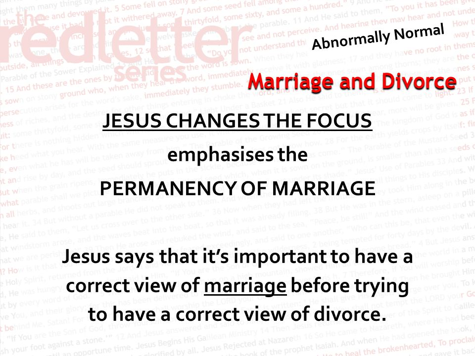 Marriage and Divorce JESUS CHANGES THE FOCUS emphasises the PERMANENCY OF MARRIAGE Jesus says that it's important to have a correct view of marriage before trying to have a correct view of divorce.