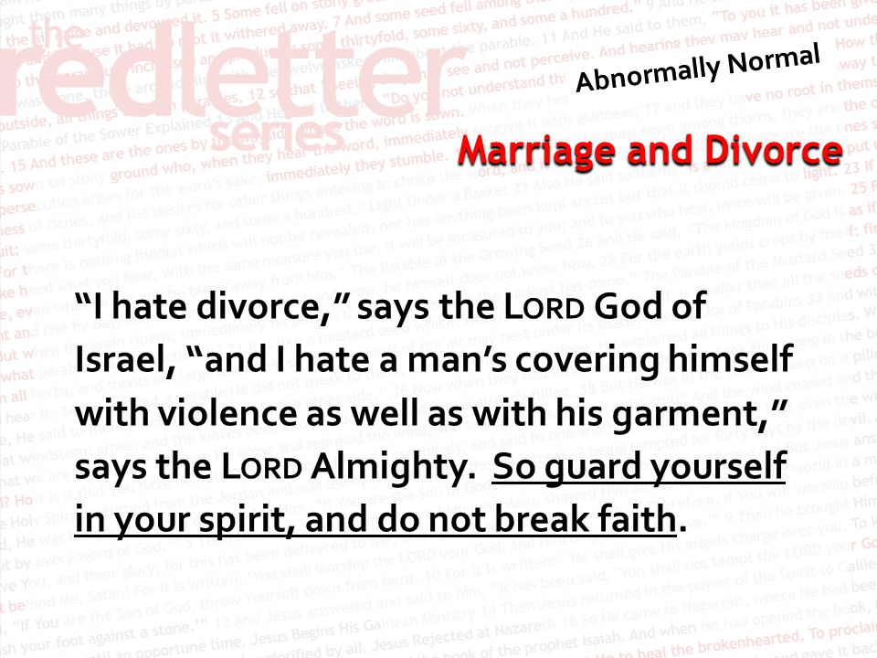 Marriage and Divorce I hate divorce, says the L ORD God of Israel, and I hate a man's covering himself with violence as well as with his garment, says the L ORD Almighty.