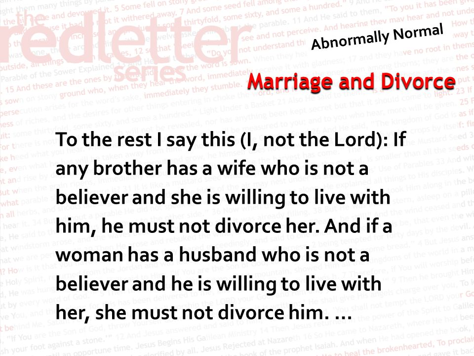 Marriage and Divorce To the rest I say this (I, not the Lord): If any brother has a wife who is not a believer and she is willing to live with him, he must not divorce her.